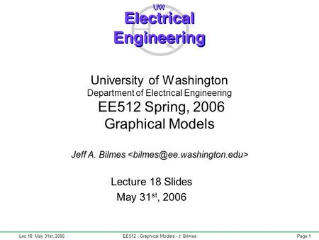 Lec 18: May 31st, 2006EE512 - Graphical Models - J. BilmesPage 1 Jeff A. Bilmes University <strong>of</strong> Washington Department <strong>of</strong> Electrical Engineering EE512 Spring,