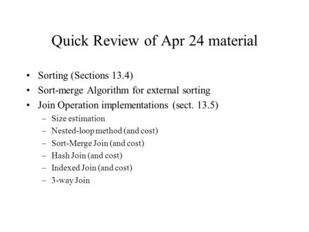 Quick Review of Apr 24 material Sorting (Sections 13.4) Sort-merge Algorithm for external sorting Join Operation implementations (sect. 13.5) –Size estimation.