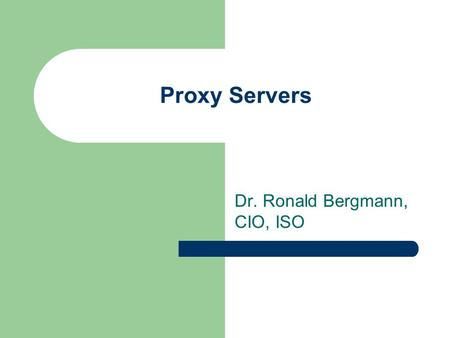 Proxy Servers Dr. Ronald Bergmann, CIO, ISO. Proxy servers A proxy server is a machine which acts as an intermediary between the computers of a local.