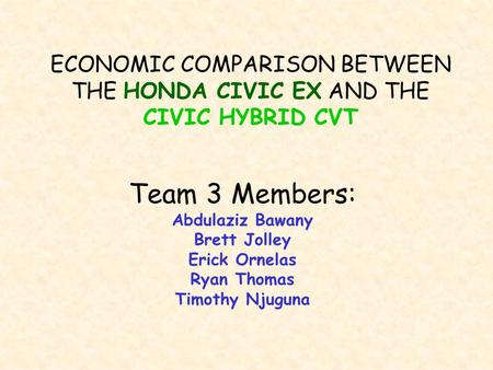 ECONOMIC COMPARISON BETWEEN THE HONDA CIVIC EX AND THE CIVIC HYBRID CVT Team 3 Members: Abdulaziz Bawany Brett Jolley Erick Ornelas Ryan Thomas Timothy.