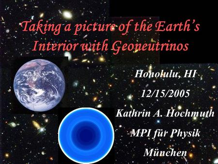Taking a picture of the Earth's Interior with Geoneutrinos Honolulu, HI 12/15/2005 Kathrin A. Hochmuth MPI für Physik München.