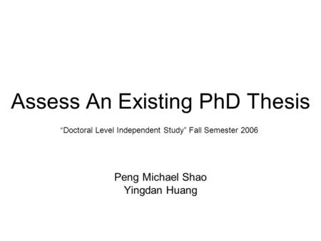 """Doctoral Level Independent Study"" Fall Semester 2006 Assess An Existing PhD Thesis Peng Michael Shao Yingdan Huang."