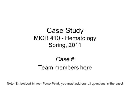 Case Study MICR 410 - Hematology Spring, 2011 Case # Team members here Note: Embedded in your PowerPoint, you must address all questions in the case!