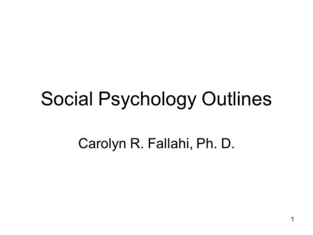 1 Social Psychology Outlines Carolyn R. Fallahi, Ph. D.