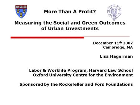 More Than A Profit? Measuring the Social and Green Outcomes of Urban Investments December 11 th 2007 Cambridge, MA Lisa Hagerman Labor & Worklife Program,