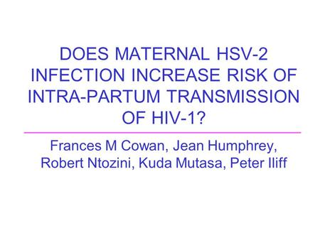 DOES MATERNAL HSV-2 INFECTION INCREASE RISK OF INTRA-PARTUM TRANSMISSION OF HIV-1? Frances M Cowan, Jean Humphrey, Robert Ntozini, Kuda Mutasa, Peter Iliff.