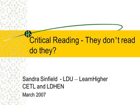 Critical Reading - They don ' t read do they? Sandra Sinfield - LDU – LearnHigher CETL and LDHEN March 2007.