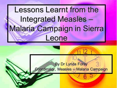 Lessons Learnt from the Integrated Measles – Malaria Campaign in Sierra Leone By Dr Lynda Foray Coordinator, Measles – Malaria Campaign.