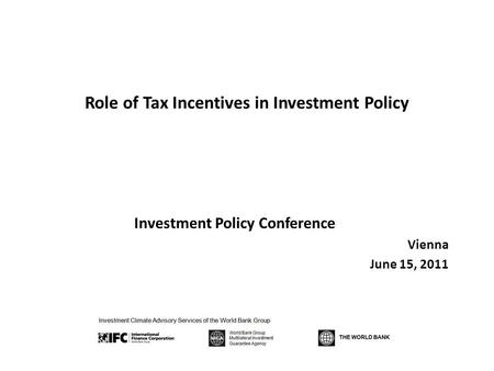 Role of Tax Incentives in Investment Policy Investment Policy Conference Vienna June 15, 2011.