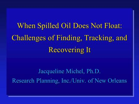 When Spilled Oil Does Not Float: Challenges of Finding, Tracking, and Recovering It Jacqueline Michel, Ph.D. Research Planning, Inc./Univ. of New Orleans.