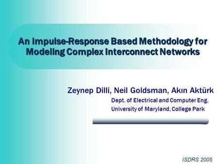 An Impulse-Response Based Methodology for Modeling Complex Interconnect Networks Zeynep Dilli, Neil Goldsman, Akın Aktürk Dept. of Electrical and Computer.