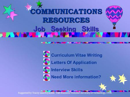 Suggested by Tracey-ann Reynolds. Tafe Business Victoria University of Technology, 1998. COMMUNICATIONS RESOURCES J ob S eeking S kills Curriculum Vitae.