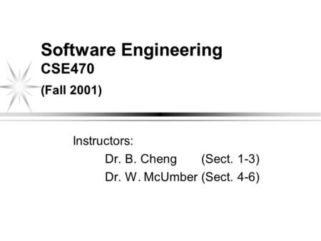 Software Engineering CSE470 (Fall 2001) Instructors: Dr. B. Cheng (Sect. 1-3) Dr. W. McUmber (Sect. 4-6)