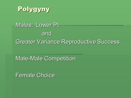 Polygyny Males: Lower PI and Greater Variance Reproductive Success Male-Male Competition Female Choice.