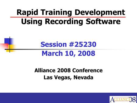 Rapid Training Development Using Recording Software Session #25230 March 10, 2008 Alliance 2008 Conference Las Vegas, Nevada.