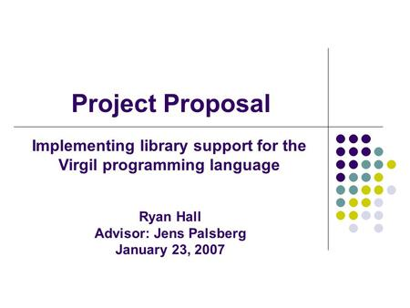 Project Proposal Implementing library support for the Virgil programming language Ryan Hall Advisor: Jens Palsberg January 23, 2007.