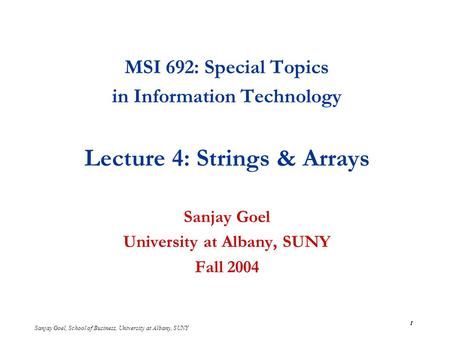 Sanjay Goel, School of Business, University at Albany, SUNY 1 MSI 692: Special Topics in Information Technology Lecture 4: Strings & Arrays Sanjay Goel.