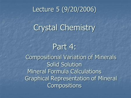 Lecture 5 (9/20/2006) Crystal Chemistry Part 4: Compositional Variation of Minerals Solid Solution Mineral Formula Calculations Graphical Representation.