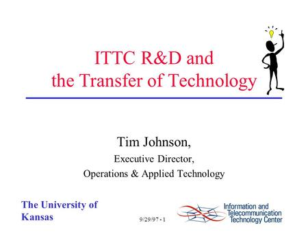 9/29/97 - 1 The University of Kansas ITTC R&D and the Transfer of Technology Tim Johnson, Executive Director, Operations & Applied Technology.