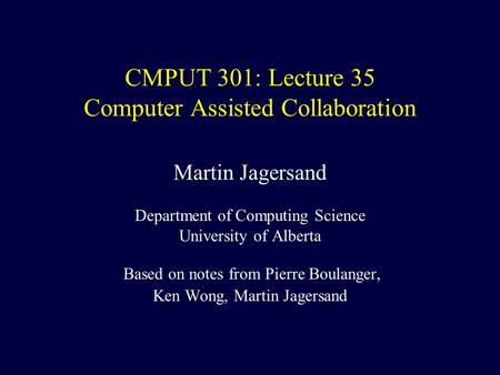 CMPUT 301: Lecture 35 Computer Assisted Collaboration Martin Jagersand Department of Computing Science University of Alberta Based on notes from Pierre.