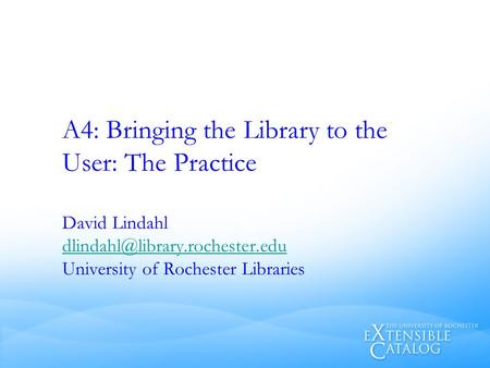 A4: Bringing the Library to the User: The Practice David Lindahl University of Rochester Libraries