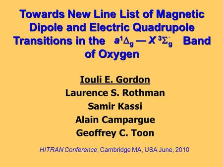 Towards New Line List of Magnetic Dipole and Electric Quadrupole Transitions in the Band of Oxygen Iouli E. Gordon Laurence S. Rothman Samir Kassi Alain.