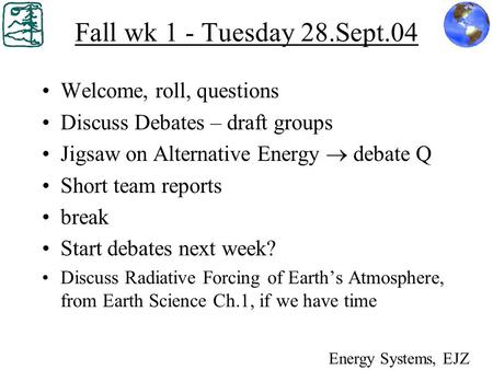 Fall wk 1 - Tuesday 28.Sept.04 Welcome, roll, questions Discuss Debates – draft groups Jigsaw on Alternative Energy  debate Q Short team reports break.
