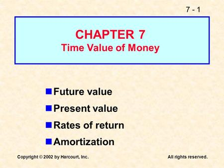 7 - 1 Copyright © 2002 by Harcourt, Inc.All rights reserved. Future value Present value Rates of return Amortization CHAPTER 7 Time Value of Money.