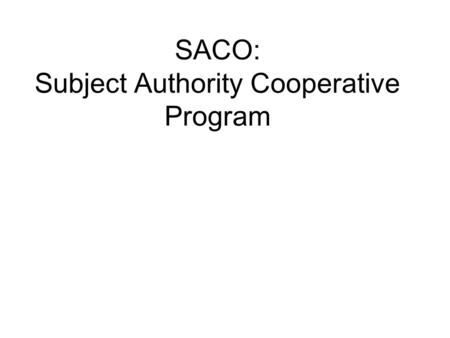 SACO: Subject Authority Cooperative Program. What is SACO?  A component of the Program for Cooperative Cataloging (PCC)  A means for libraries to propose:
