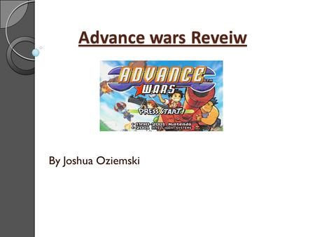 Advance wars Reveiw By Joshua Oziemski. Basic Information Title: Advance wars Developed by Intelligent Systems Published by Nintendo Genre: Turn based.