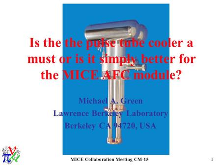MICE Collaboration Meeting CM-151 Is the the pulse tube cooler a must or is it simply better for the MICE AFC module? Michael A. Green Lawrence Berkeley.
