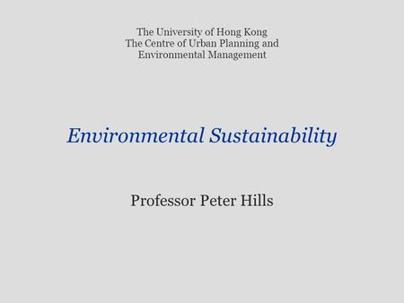 Environmental Sustainability Professor Peter Hills The University of Hong Kong The Centre of Urban Planning and Environmental Management.