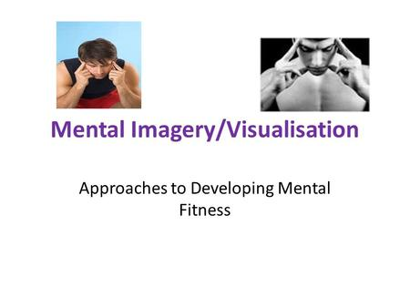 Mental Imagery/Visualisation Approaches to Developing Mental Fitness.