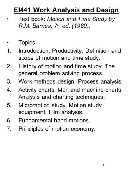 1 EI441 Work Analysis and Design Text book: Motion and Time Study by R.M. Barnes, 7 th ed. (1980). Topics: 1.Introduction, Productivity, Definition and.