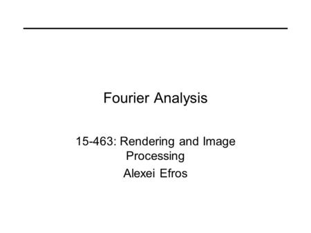 Fourier Analysis 15-463: Rendering and Image Processing Alexei Efros.