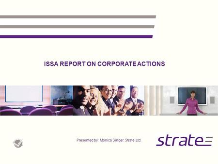 ISSA REPORT ON CORPORATE ACTIONS Presented by: Monica Singer, Strate Ltd.