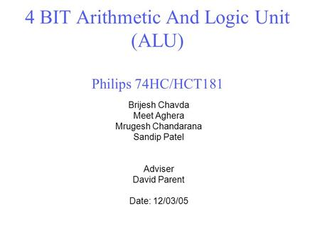 4 BIT Arithmetic And Logic Unit (ALU) Philips 74HC/HCT181 Brijesh Chavda Meet Aghera Mrugesh Chandarana Sandip Patel Adviser David Parent Date: 12/03/05.