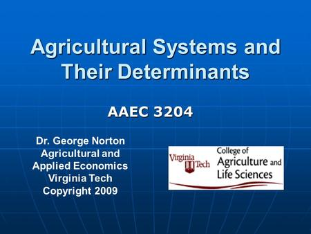 Agricultural Systems and Their Determinants Dr. George Norton Agricultural and Applied Economics Virginia Tech Copyright 2009 AAEC 3204.