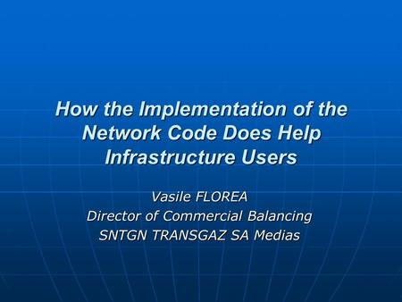 How the Implementation of the Network Code Does Help Infrastructure Users Vasile FLOREA Director of Commercial Balancing SNTGN TRANSGAZ SA Medias.