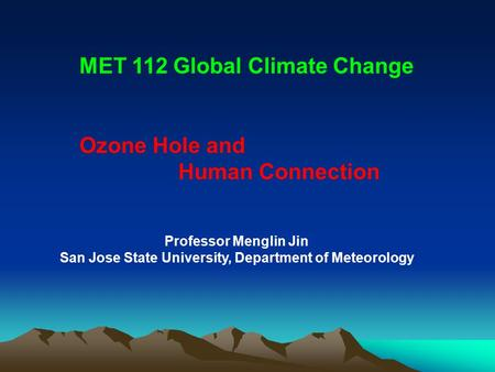 Professor Menglin Jin San Jose State University, Department of Meteorology MET 112 Global Climate Change Ozone Hole and Human Connection.