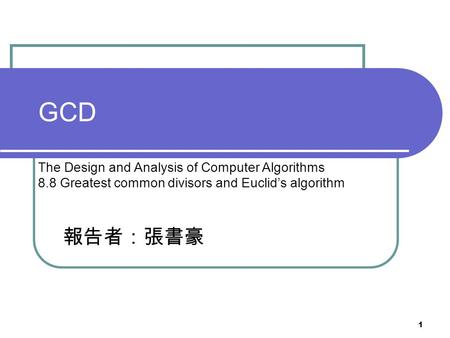 1 GCD The <strong>Design</strong> <strong>and</strong> <strong>Analysis</strong> <strong>of</strong> Computer <strong>Algorithms</strong> 8.8 Greatest common divisors <strong>and</strong> Euclid's <strong>algorithm</strong> 報告者:張書豪.