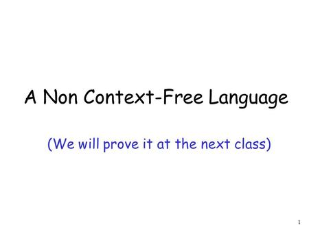 1 A Non Context-Free Language (We will prove it at the next class)
