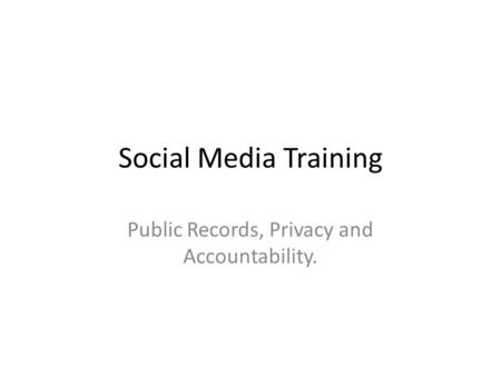 Social Media Training Public Records, Privacy and Accountability.