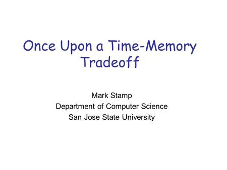 Once Upon a Time-Memory Tradeoff Mark Stamp Department of Computer Science San Jose State University.