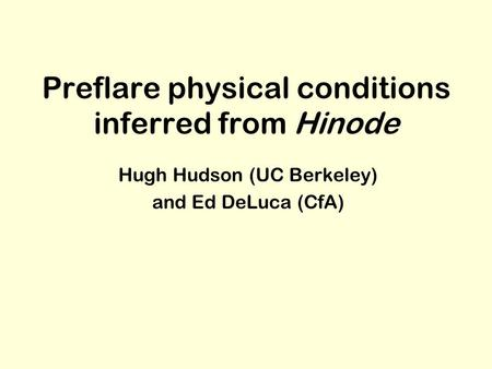Preflare physical conditions inferred from Hinode Hugh Hudson (UC Berkeley) and Ed DeLuca (CfA)