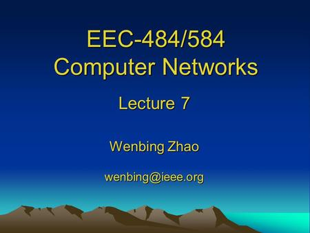 EEC-484/584 Computer Networks Lecture 7 Wenbing Zhao