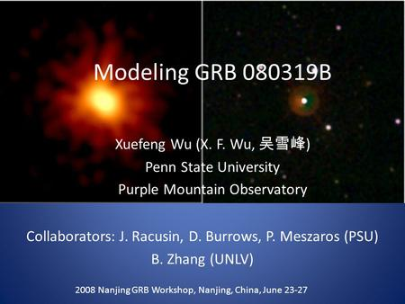 Modeling GRB 080319B Xuefeng Wu (X. F. Wu, 吴雪峰 ) Penn State University Purple Mountain Observatory 2008 Nanjing GRB Workshop, Nanjing, China, June 23-27.