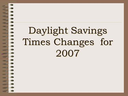 Daylight Savings Times Changes for 2007. U.S. Energy Policy Act of 2005 Passed in July of 2005 Daylight Savings Time (DST) will be extended in the U.S.