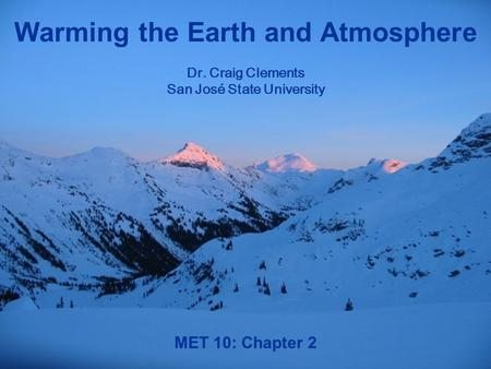 MET 10: Chapter 2 Warming the Earth and Atmosphere Dr. Craig Clements San José State University.