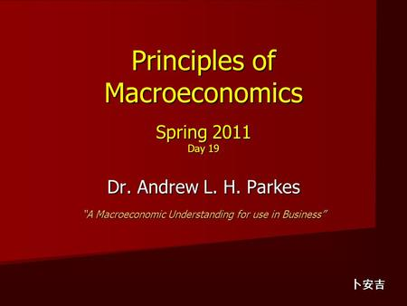 "Principles of Macroeconomics Spring 2011 Day 19 Dr. Andrew L. H. Parkes ""A Macroeconomic Understanding for use in Business"" 卜安吉."
